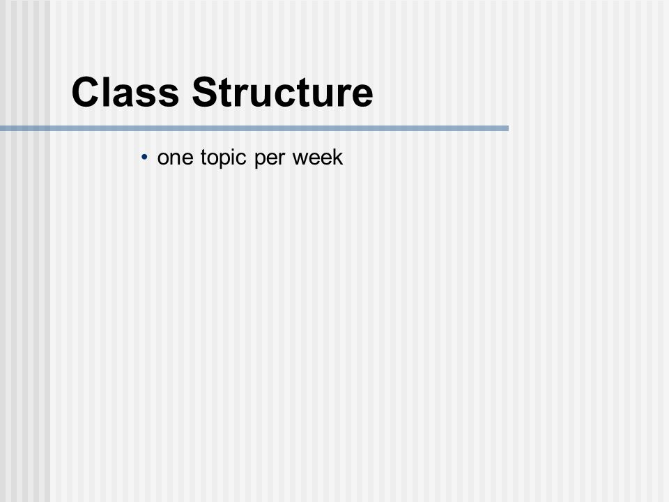 Class Structure one topic per week