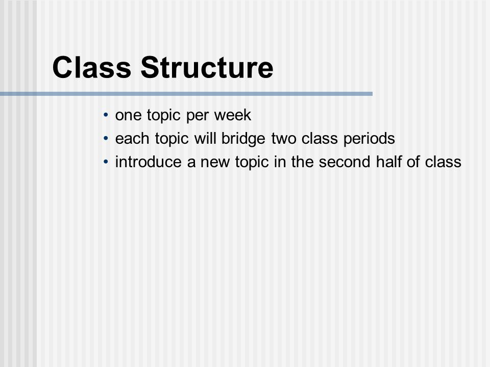Class Structure one topic per week each topic will bridge two class periods introduce a new topic in the second half of class