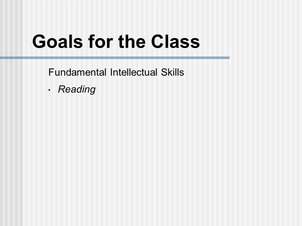 Goals for the Class My hope is that you will improve in these skills, be better able to engage in central issues in other fields, and wrestle with some of life's fundamental questions, all to the purpose of serving God by contributing to a world very much in need of intelligent, creative, and caring people.