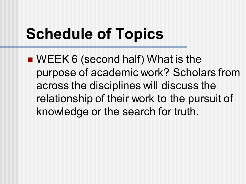 Schedule of Topics WEEK 6 (second half) What is the purpose of academic work.