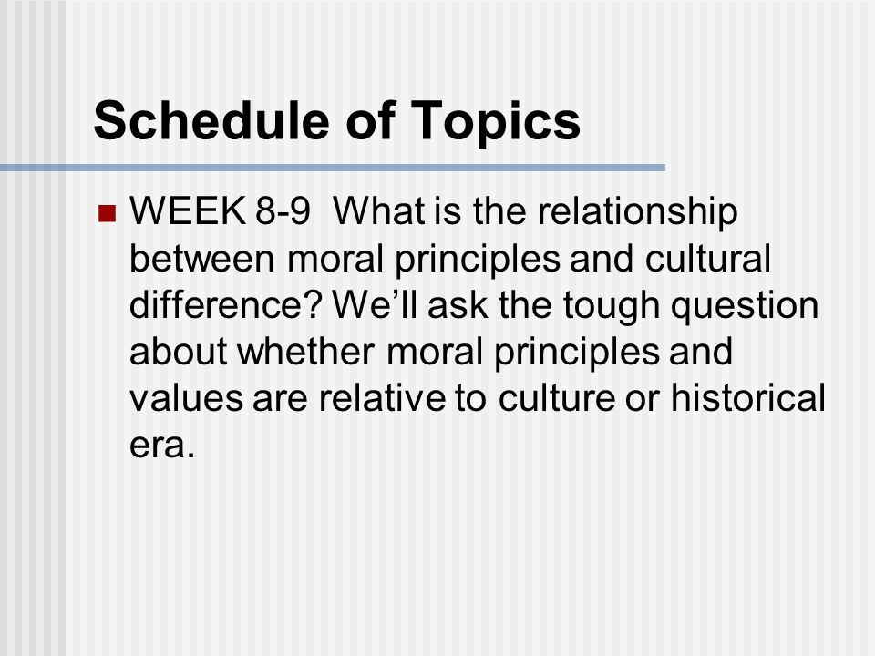 Schedule of Topics WEEK 8-9 What is the relationship between moral principles and cultural difference.