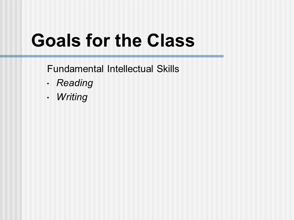 Goals for the Class Fundamental Intellectual Skills Reading Writing Creative problem solving