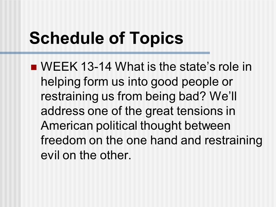 Schedule of Topics WEEK 13-14 What is the state's role in helping form us into good people or restraining us from being bad.