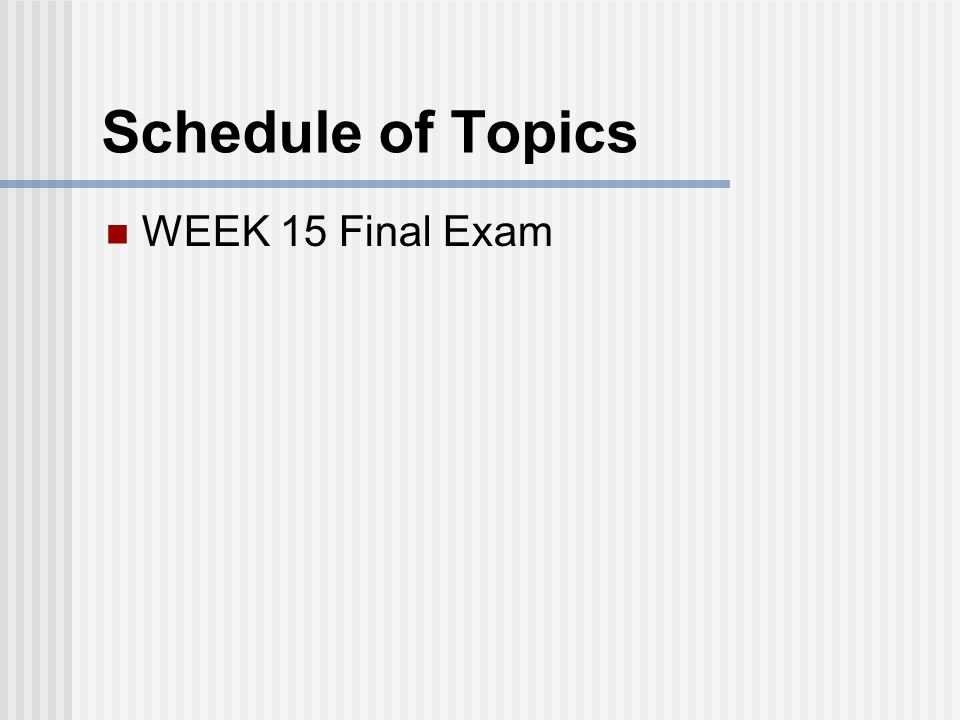 Schedule of Topics WEEK 15 Final Exam