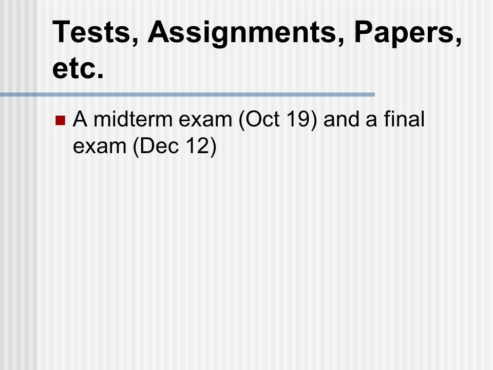 Tests, Assignments, Papers, etc. A midterm exam (Oct 19) and a final exam (Dec 12)