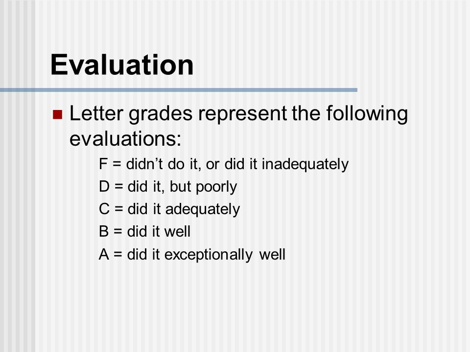 Evaluation Letter grades represent the following evaluations: F = didn't do it, or did it inadequately D = did it, but poorly C = did it adequately B = did it well A = did it exceptionally well