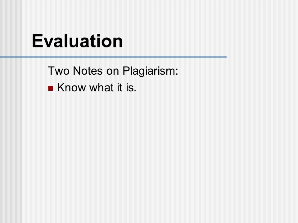Evaluation Two Notes on Plagiarism: Know what it is.