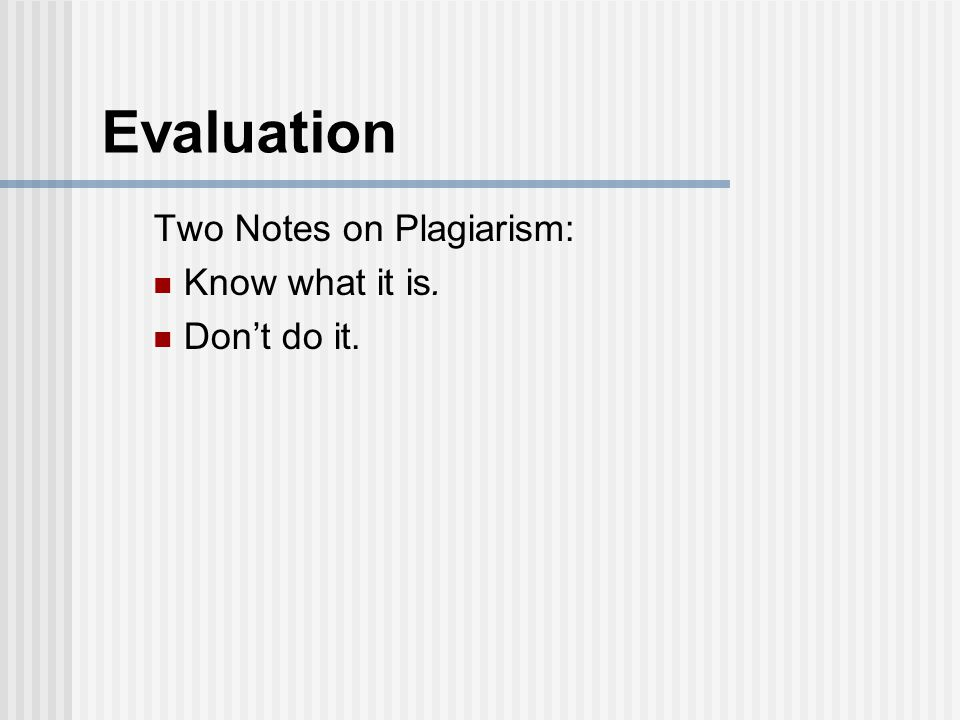 Evaluation Two Notes on Plagiarism: Know what it is. Don't do it.