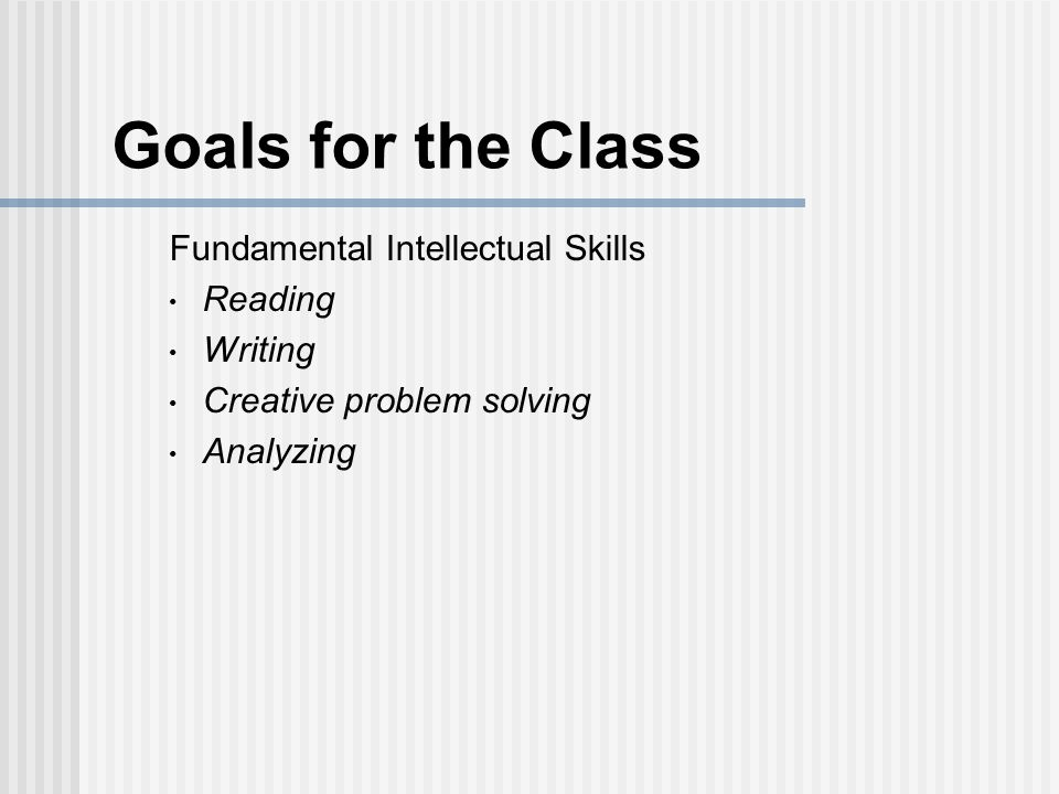 Goals for the Class Fundamental Intellectual Skills Reading Writing Creative problem solving Analyzing Developing cogent arguments