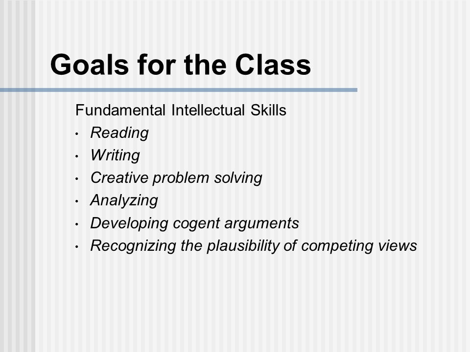 Goals for the Class Fundamental Intellectual Skills Reading Writing Creative problem solving Analyzing Developing cogent arguments Recognizing the plausibility of competing views