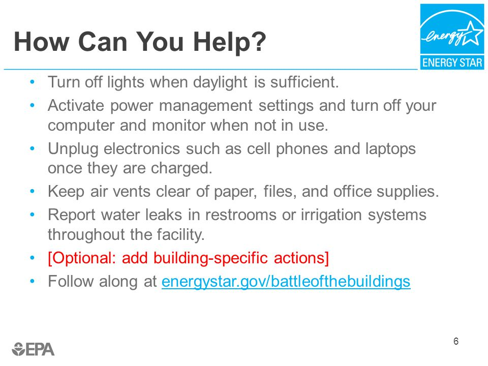 How Can You Help? 6 Turn off lights when daylight is sufficient. Activate power management settings and turn off your computer and monitor when not in