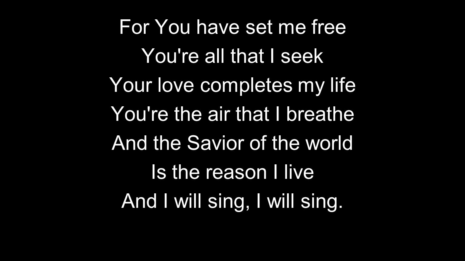 For You have set me free You're all that I seek Your love completes my life You're the air that I breathe And the Savior of the world Is the reason I