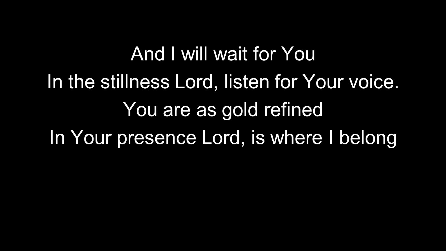 And I will wait for You In the stillness Lord, listen for Your voice. You are as gold refined In Your presence Lord, is where I belong