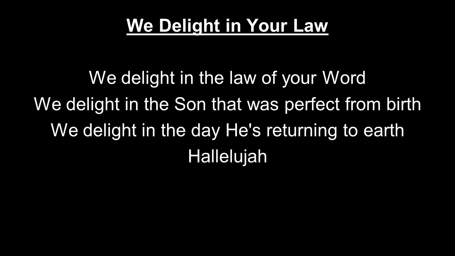 We Delight in Your Law We delight in the law of your Word We delight in the Son that was perfect from birth We delight in the day He's returning to ea