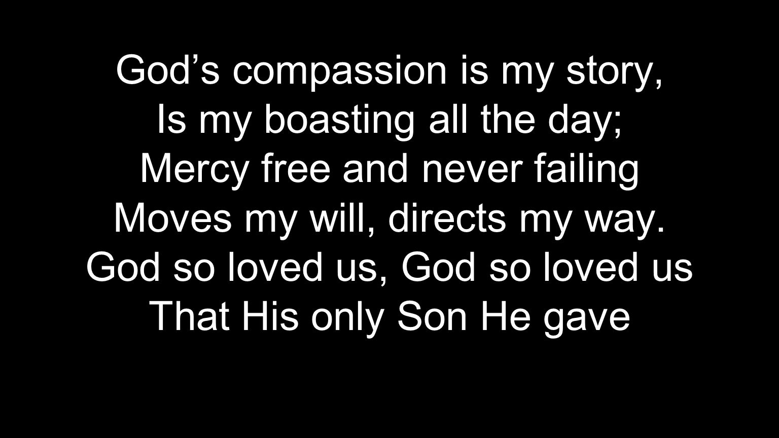 God's compassion is my story, Is my boasting all the day; Mercy free and never failing Moves my will, directs my way. God so loved us, God so loved us