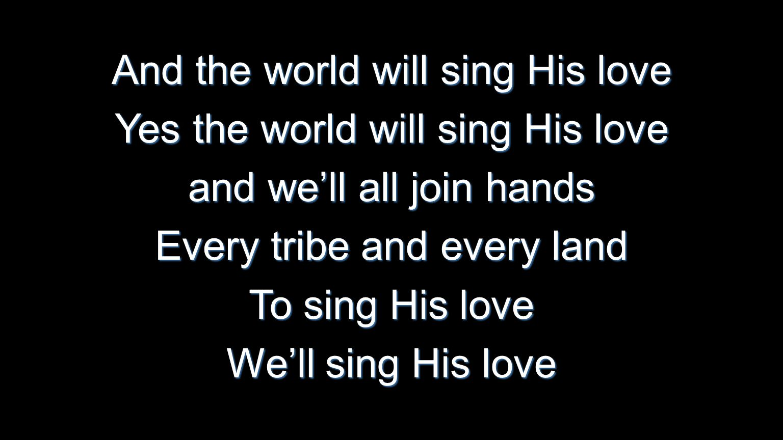 And the world will sing His love Yes the world will sing His love and we'll all join hands Every tribe and every land To sing His love We'll sing His
