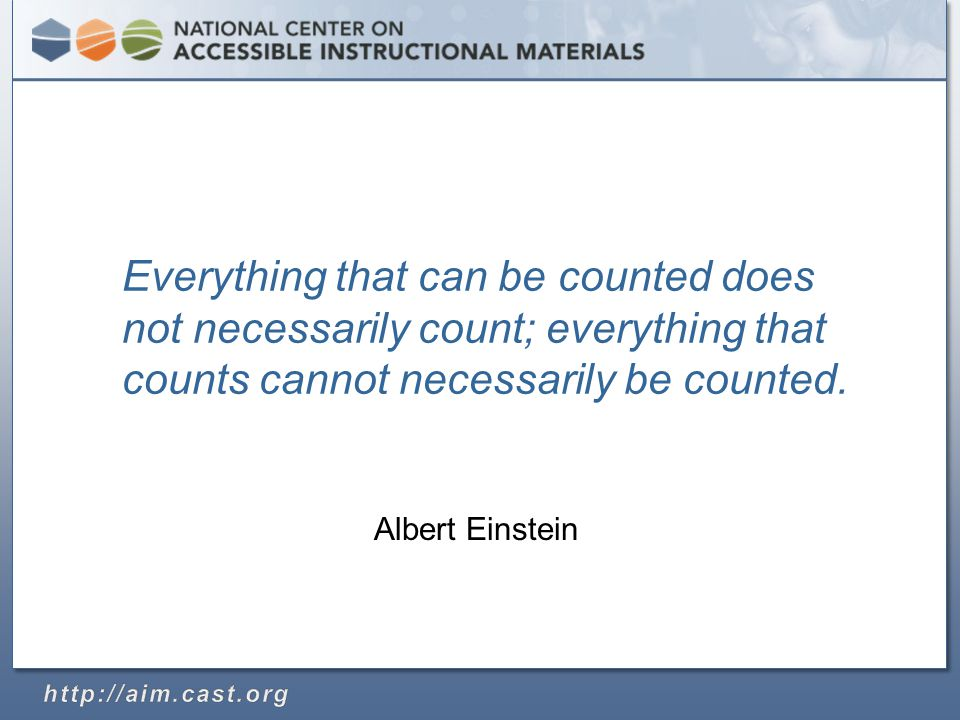 Albert Einstein Everything that can be counted does not necessarily count; everything that counts cannot necessarily be counted.