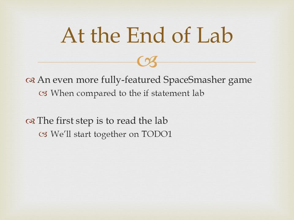   An even more fully-featured SpaceSmasher game  When compared to the if statement lab  The first step is to read the lab  We'll start together on TODO1 At the End of Lab