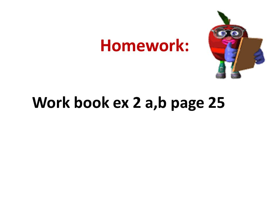 Homework: Work book ex 2 a,b page 25