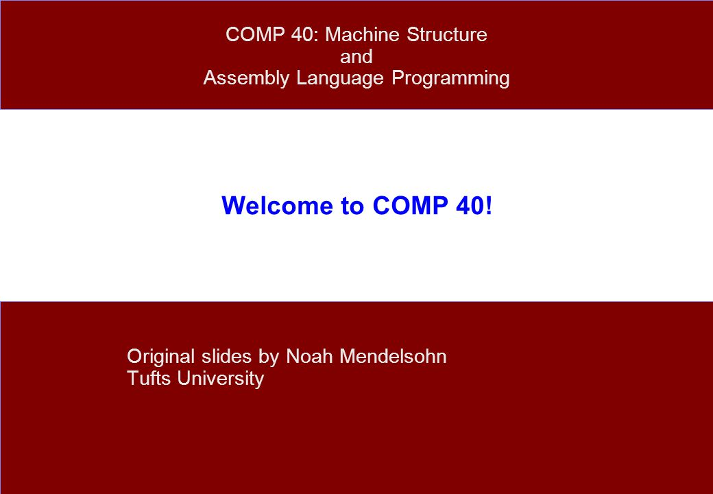 Welcome to COMP 40! Original slides by Noah Mendelsohn Tufts University COMP 40: Machine Structure and Assembly Language Programming