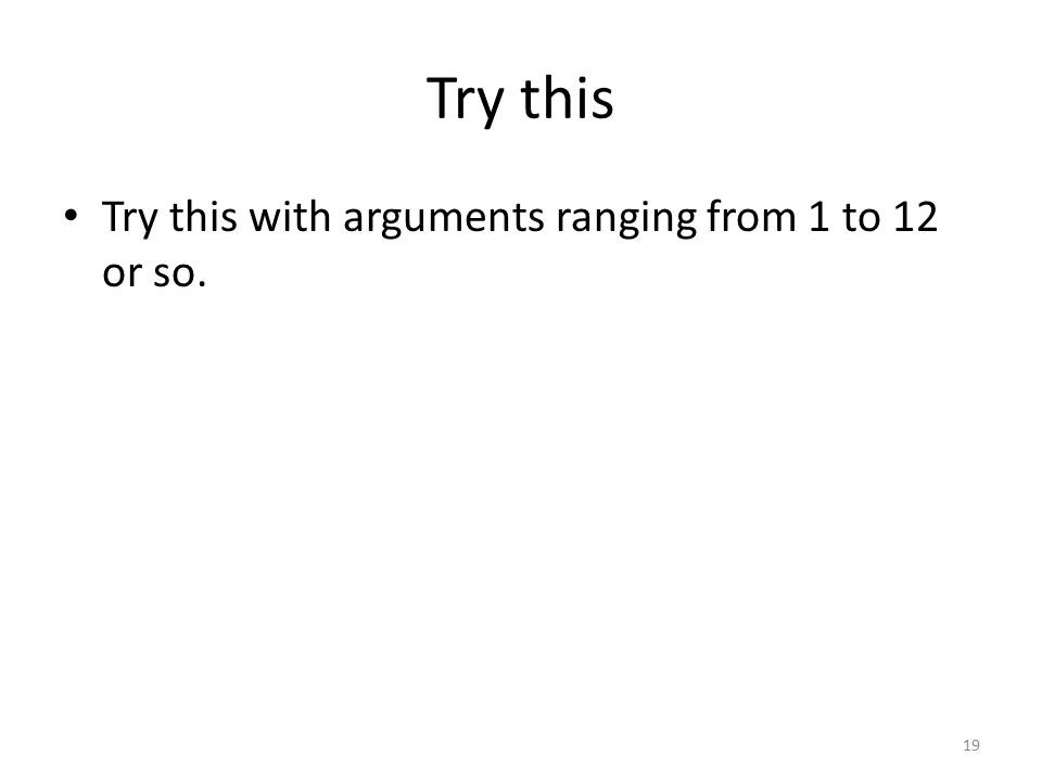 Try this Try this with arguments ranging from 1 to 12 or so. 19