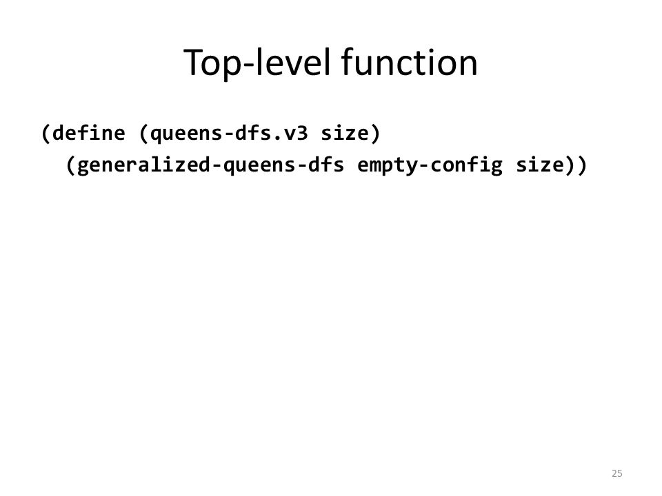 Top-level function (define (queens-dfs.v3 size) (generalized-queens-dfs empty-config size)) 25