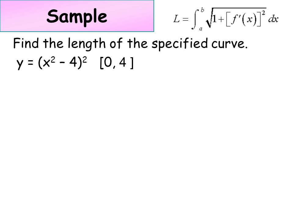 Sample Find the length of the specified curve. y = (x 2 – 4) 2 [0, 4 ]