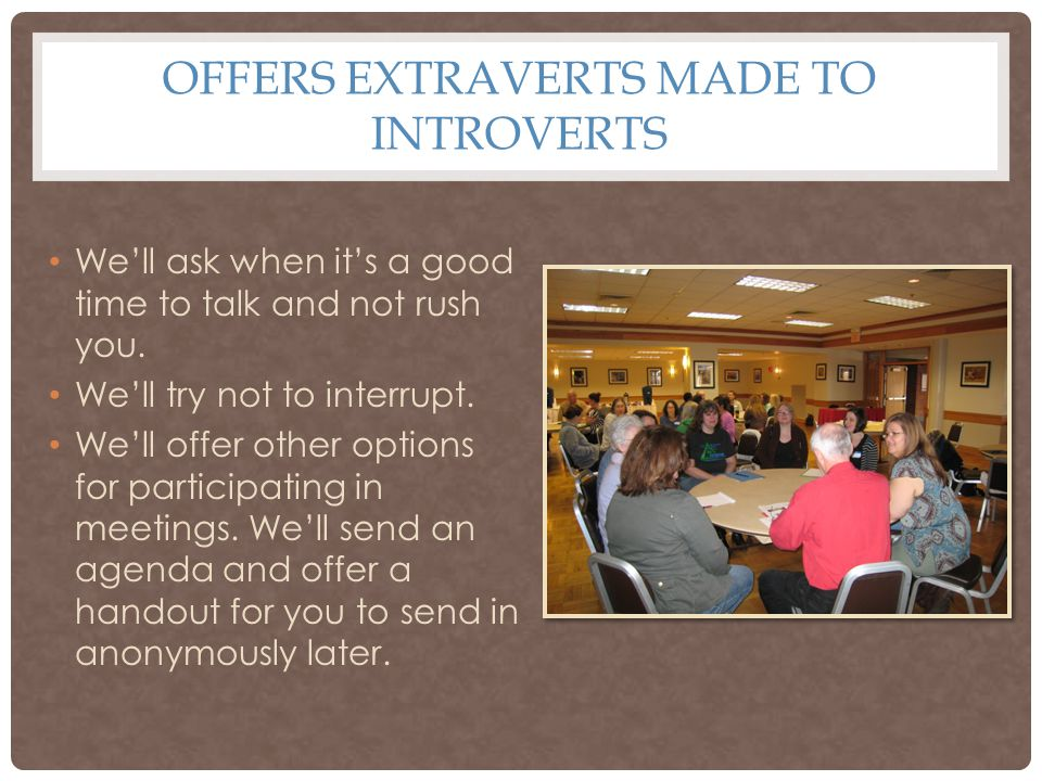 OFFERS EXTRAVERTS MADE TO INTROVERTS We'll ask when it's a good time to talk and not rush you.