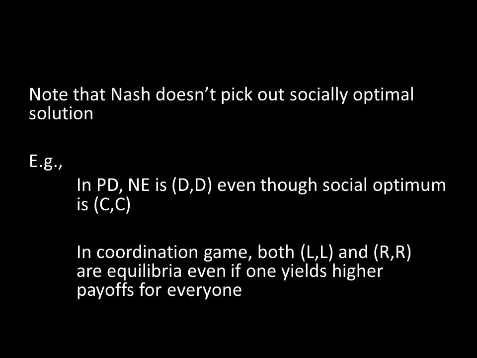 Note that Nash doesn't pick out socially optimal solution E.g., In PD, NE is (D,D) even though social optimum is (C,C) In coordination game, both (L,L) and (R,R) are equilibria even if one yields higher payoffs for everyone