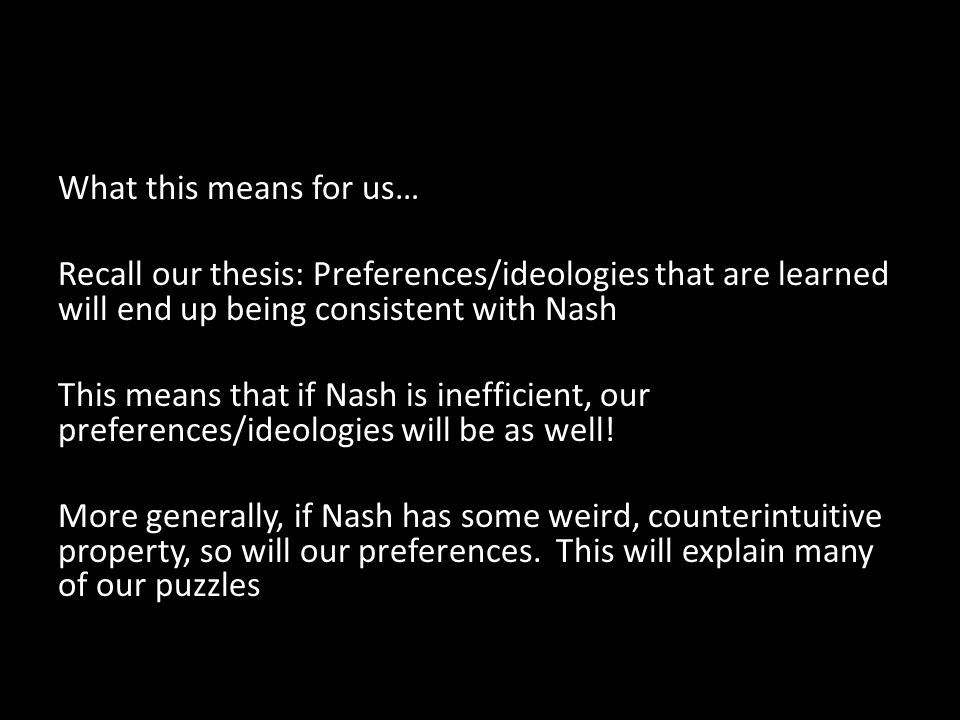 What this means for us… Recall our thesis: Preferences/ideologies that are learned will end up being consistent with Nash This means that if Nash is inefficient, our preferences/ideologies will be as well.