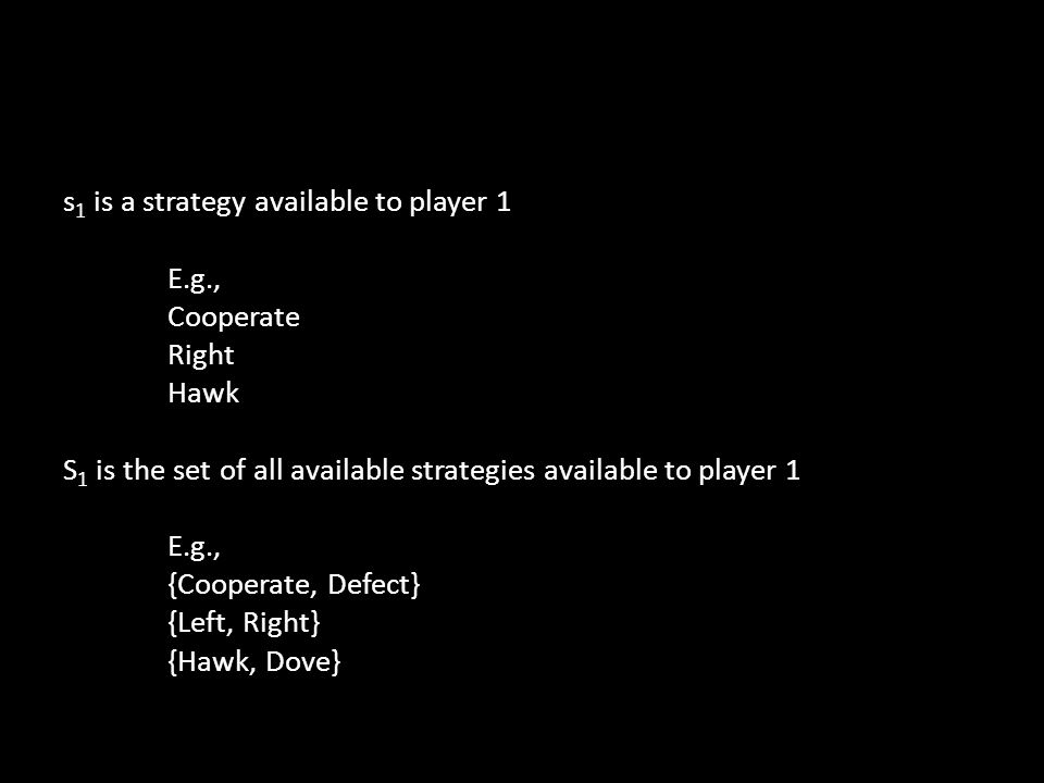 s 1 is a strategy available to player 1 E.g., Cooperate Right Hawk S 1 is the set of all available strategies available to player 1 E.g., {Cooperate, Defect} {Left, Right} {Hawk, Dove}