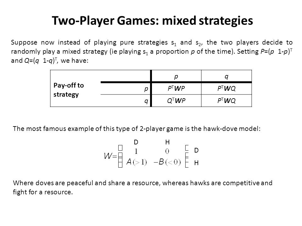Two-Player Games: mixed strategies Suppose now instead of playing pure strategies s 1 and s 2, the two players decide to randomly play a mixed strategy (ie playing s 1 a proportion p of the time).
