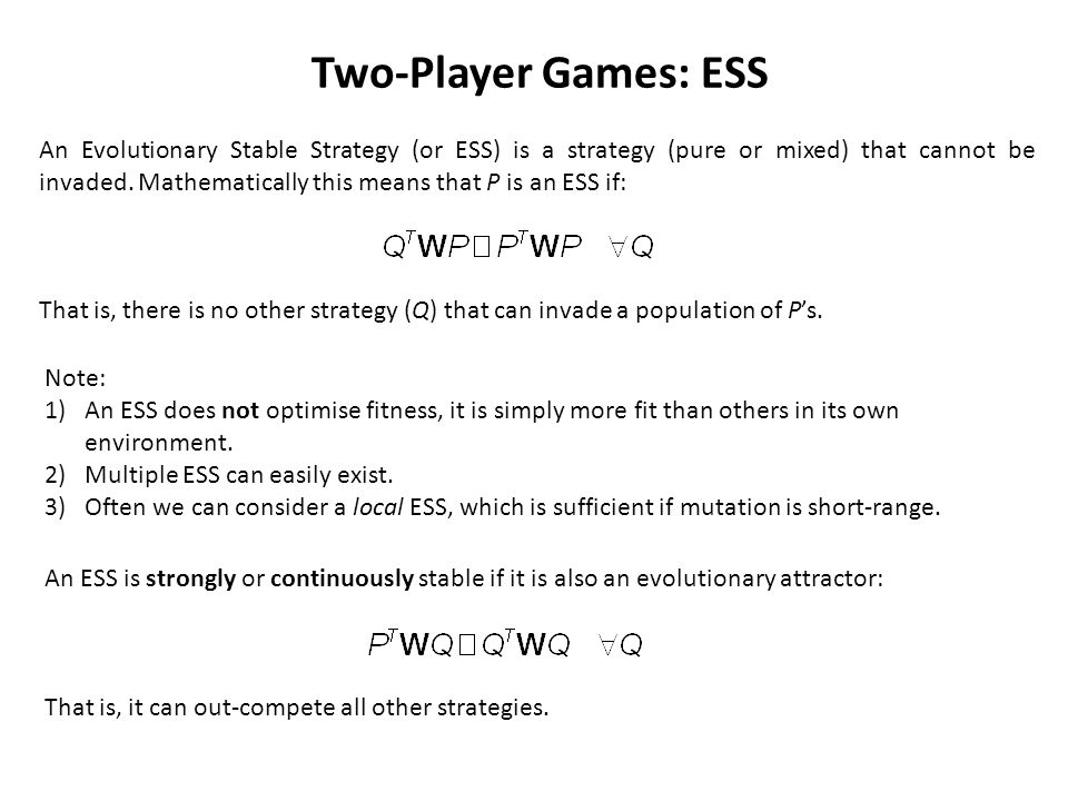 Two-Player Games: ESS An Evolutionary Stable Strategy (or ESS) is a strategy (pure or mixed) that cannot be invaded.