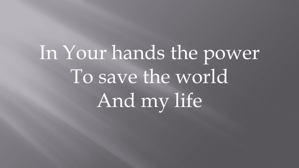In Your hands the power To save the world And my life