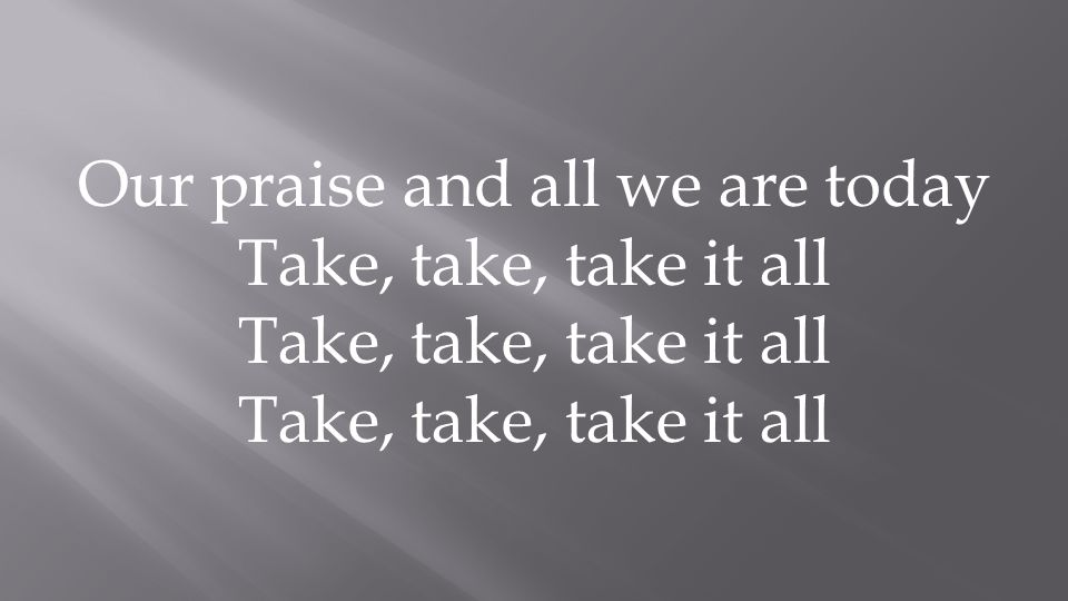 Our praise and all we are today Take, take, take it all CCLI: 4705152