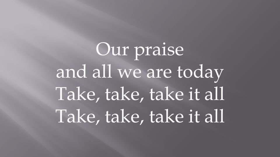 Our praise and all we are today Take, take, take it all