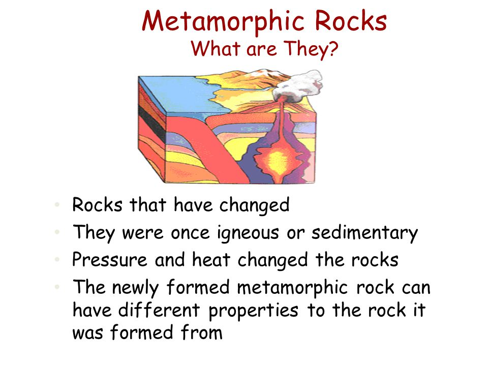 Metamorphic Rocks What are They? Rocks that have changed They were once igneous or sedimentary Pressure and heat changed the rocks The newly formed me