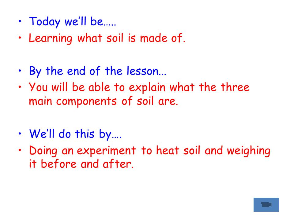 Today we'll be….. Learning what soil is made of. By the end of the lesson... You will be able to explain what the three main components of soil are. W