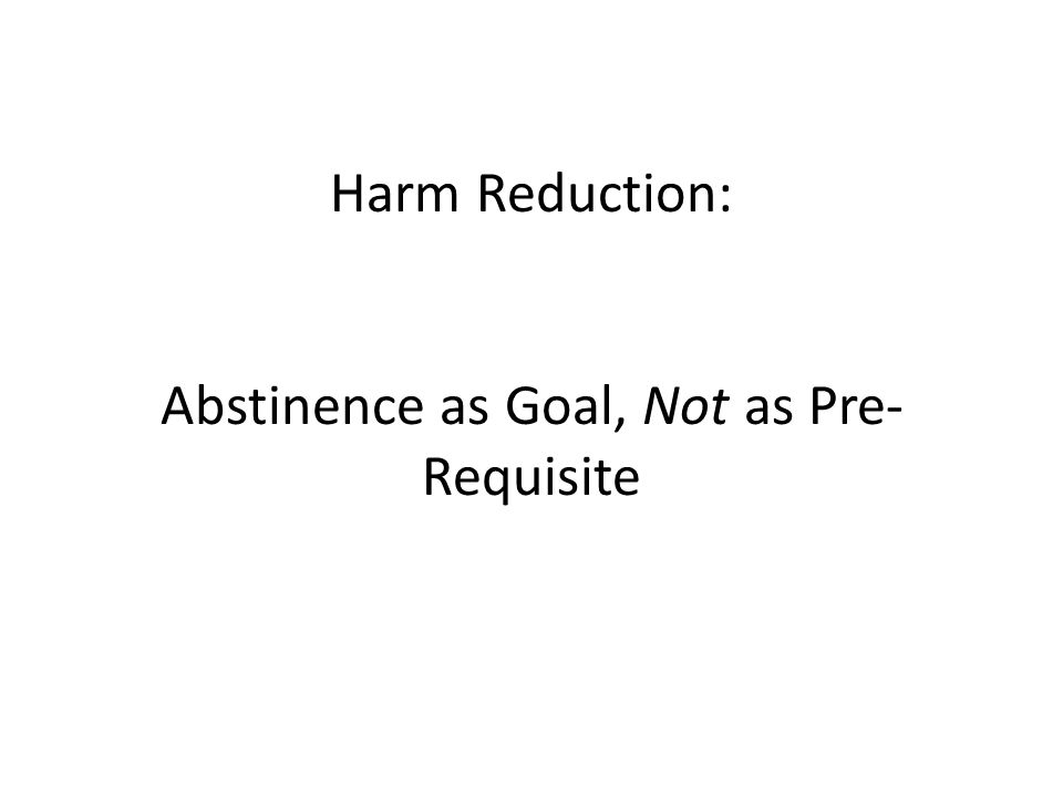 Harm Reduction: Abstinence as Goal, Not as Pre- Requisite