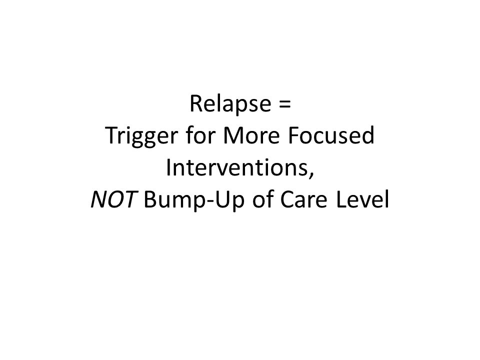 Relapse = Trigger for More Focused Interventions, NOT Bump-Up of Care Level