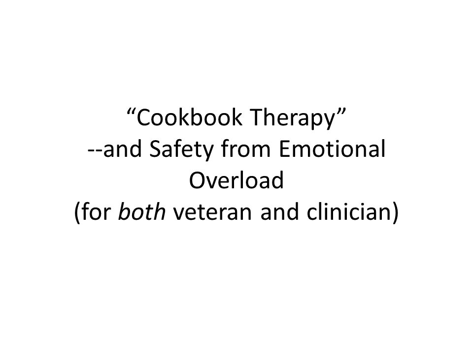 Cookbook Therapy --and Safety from Emotional Overload (for both veteran and clinician)