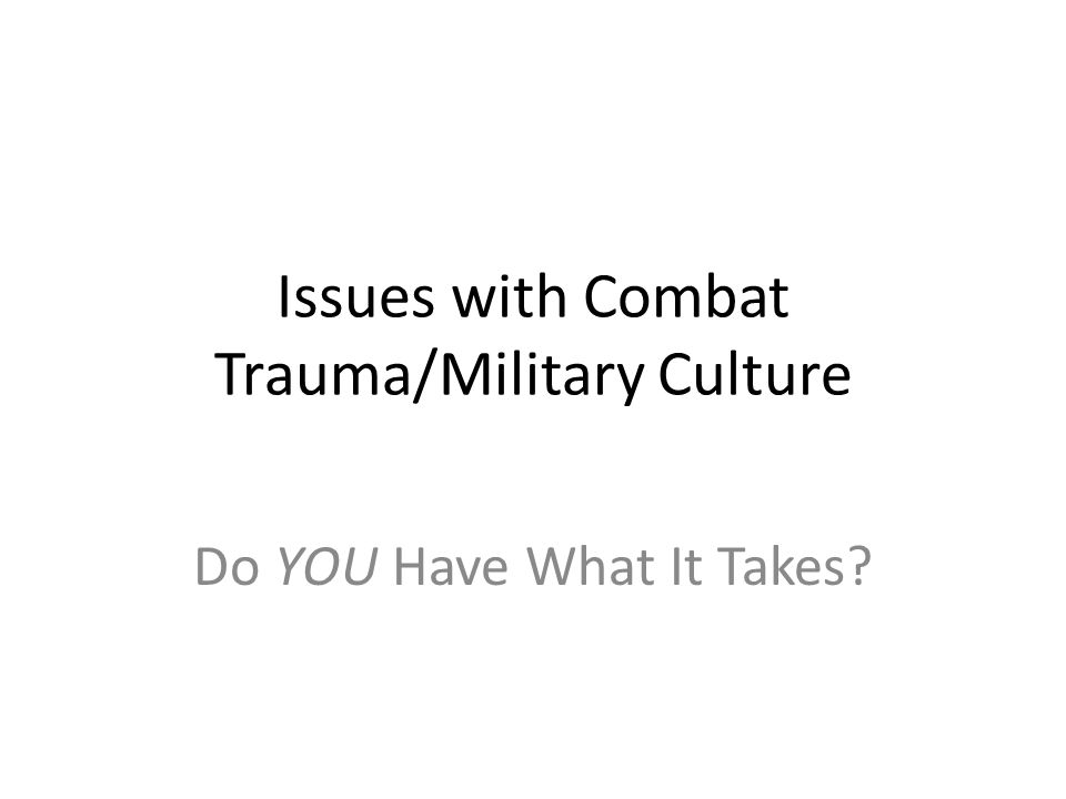 Issues with Combat Trauma/Military Culture Do YOU Have What It Takes