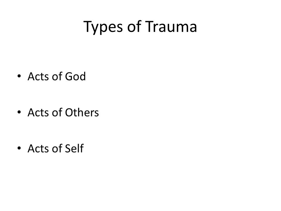 Types of Trauma Acts of God Acts of Others Acts of Self