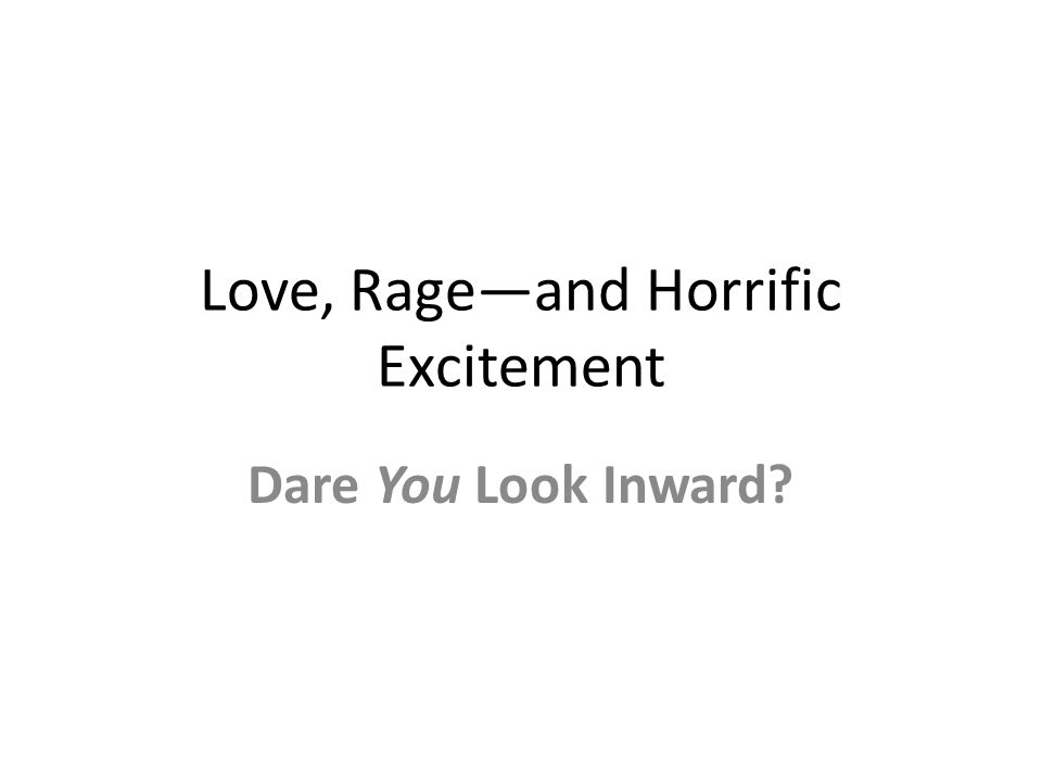 Love, Rage—and Horrific Excitement Dare You Look Inward