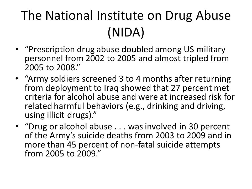 The National Institute on Drug Abuse (NIDA) Prescription drug abuse doubled among US military personnel from 2002 to 2005 and almost tripled from 2005 to 2008. Army soldiers screened 3 to 4 months after returning from deployment to Iraq showed that 27 percent met criteria for alcohol abuse and were at increased risk for related harmful behaviors (e.g., drinking and driving, using illicit drugs). Drug or alcohol abuse...