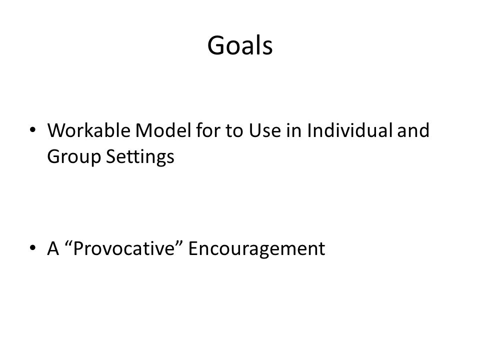 Goals Workable Model for to Use in Individual and Group Settings A Provocative Encouragement
