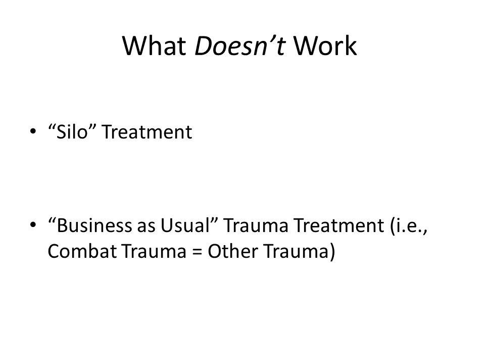 What Doesn't Work Silo Treatment Business as Usual Trauma Treatment (i.e., Combat Trauma = Other Trauma)
