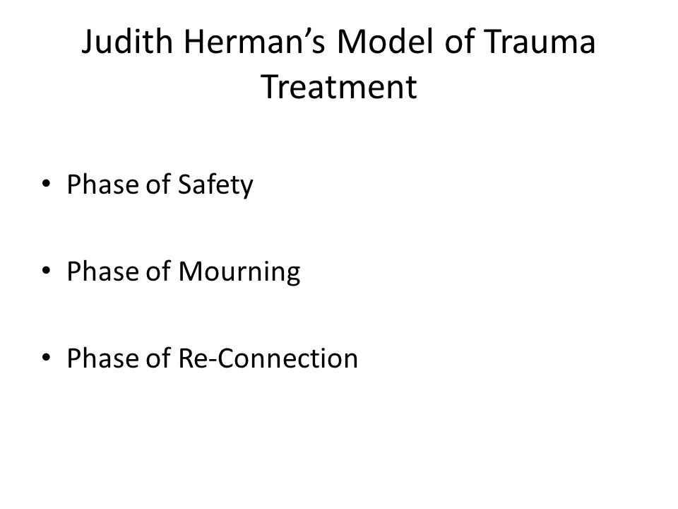 Judith Herman's Model of Trauma Treatment Phase of Safety Phase of Mourning Phase of Re-Connection