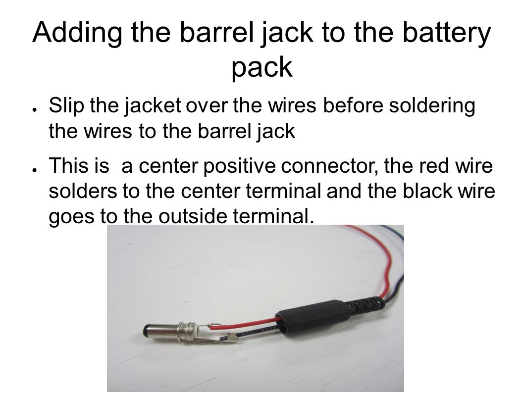Adding the barrel jack to the battery pack ● Slip the jacket over the wires before soldering the wires to the barrel jack ● This is a center positive
