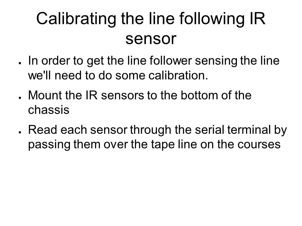 Calibrating the line following IR sensor ● In order to get the line follower sensing the line we'll need to do some calibration. ● Mount the IR sensor